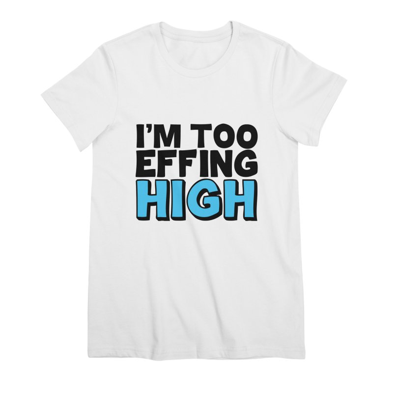 I'm Too Effing High Women's Premium T-Shirt by Campfire Media