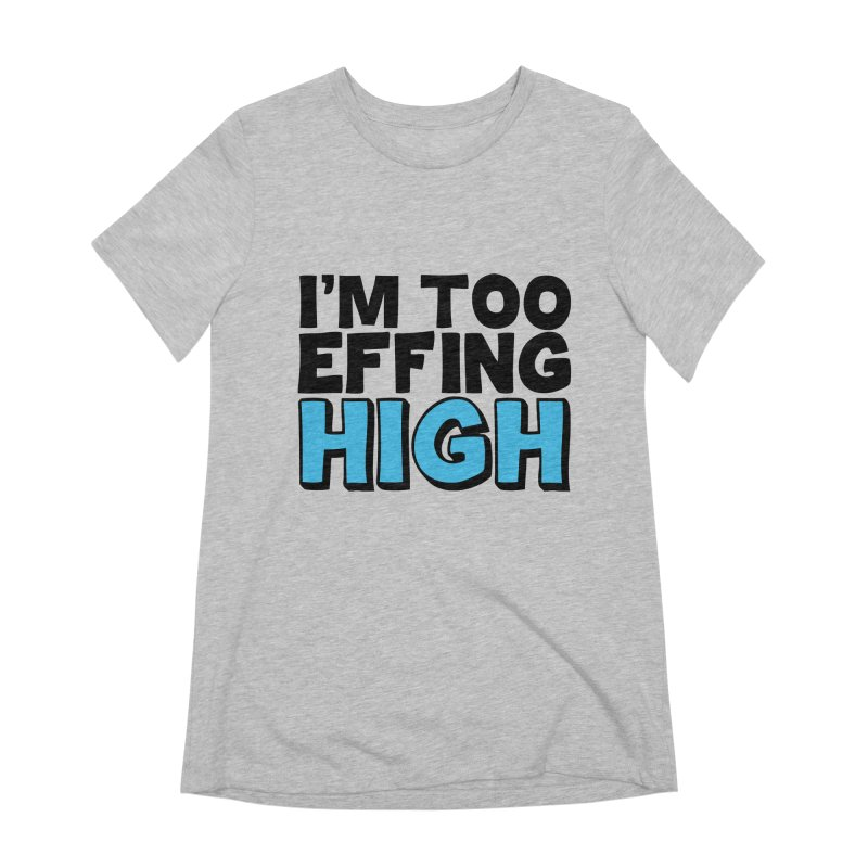 I'm Too Effing High Women's Extra Soft T-Shirt by Campfire Media
