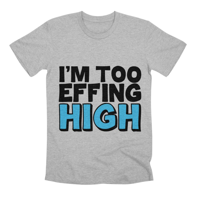 I'm Too Effing High Men's Premium T-Shirt by Campfire Media