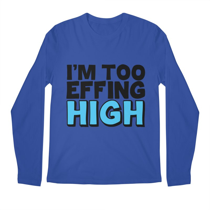 I'm Too Effing High Men's Longsleeve T-Shirt by Campfire Media