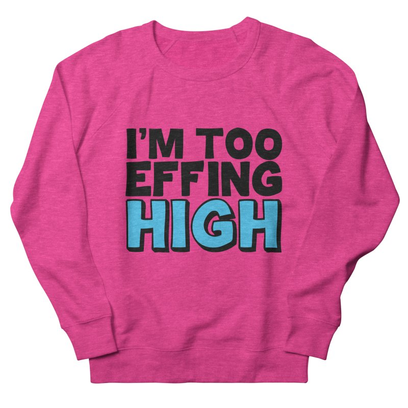 I'm Too Effing High Women's French Terry Sweatshirt by Campfire Media