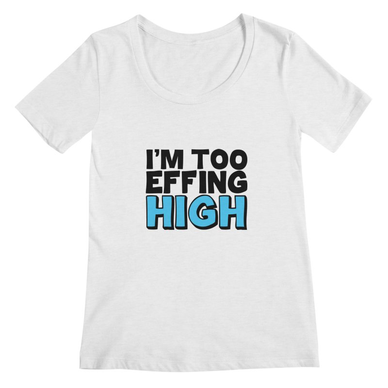 I'm Too Effing High Women's Regular Scoop Neck by Campfire Media