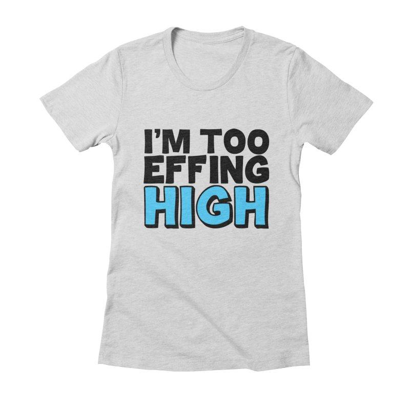 I'm Too Effing High Women's Fitted T-Shirt by Campfire Media