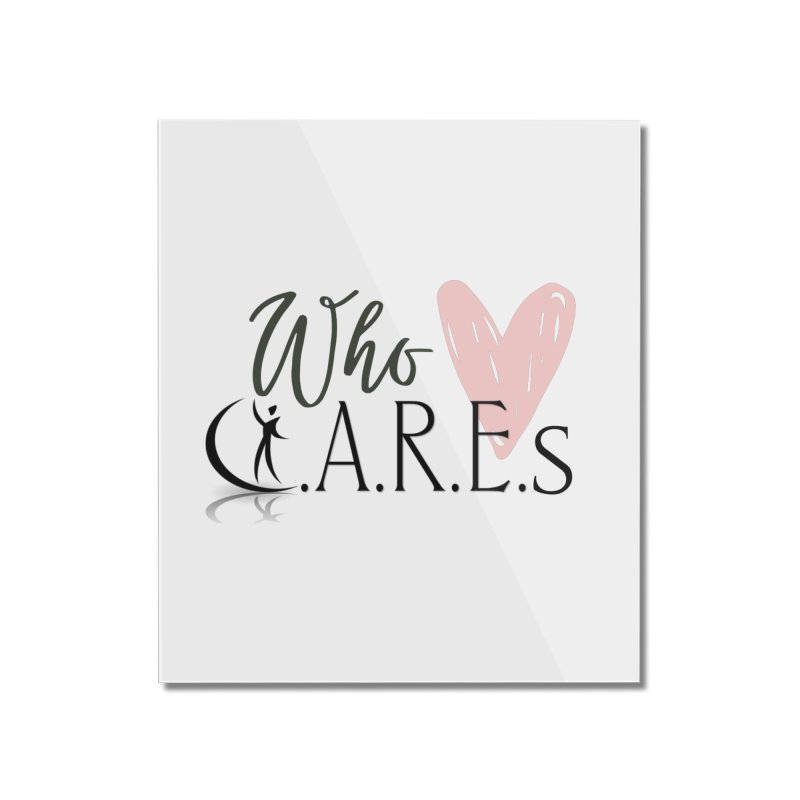 Who C.A.R.E.s Home Mounted Acrylic Print by C.A.R.E. Gear! by C.A.R.E. Holistic Center
