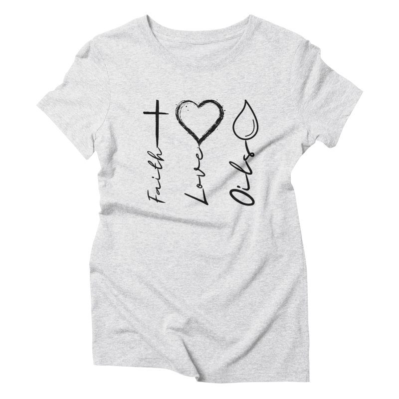 Faith. Love. Oils. Women's T-Shirt by C.A.R.E. Gear! by C.A.R.E. Holistic Center
