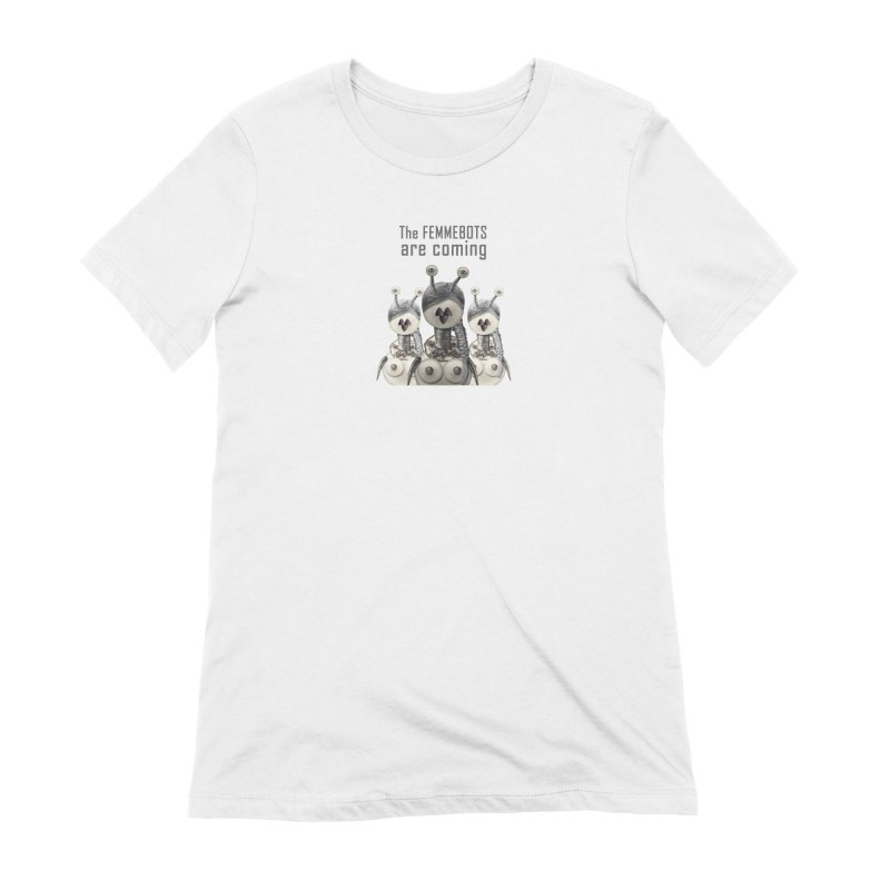 The Femmebots are coming in Women's Extra Soft T-Shirt White by Carrie Webster's Artist Shop