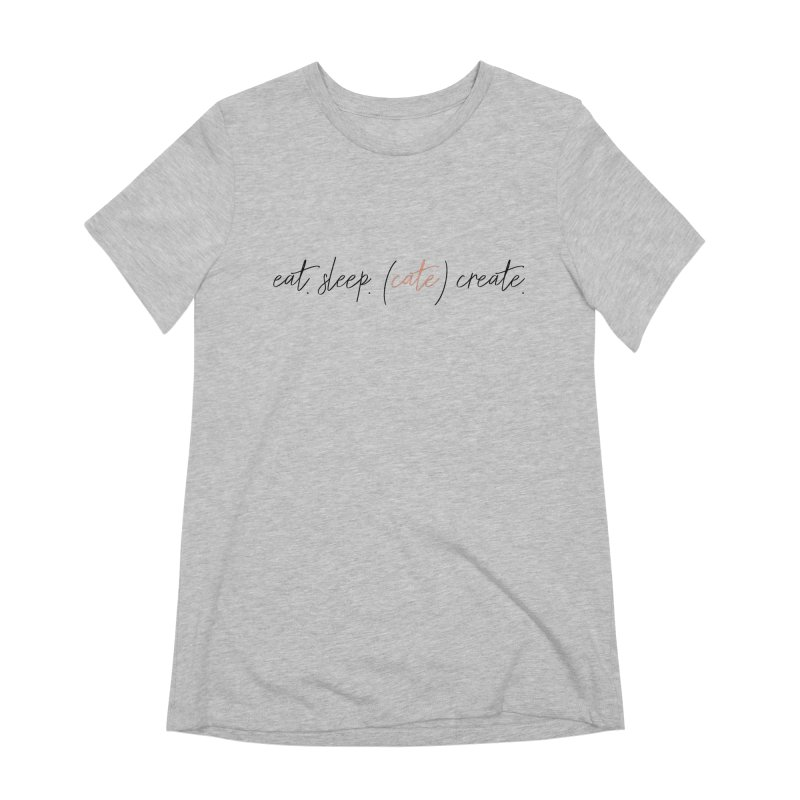 eat. sleep. (cate) create. Women's Extra Soft T-Shirt by Cate Creative