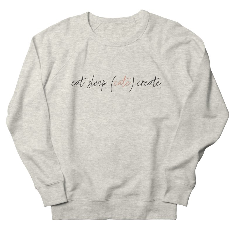 eat. sleep. (cate) create. Women's French Terry Sweatshirt by Cate Creative