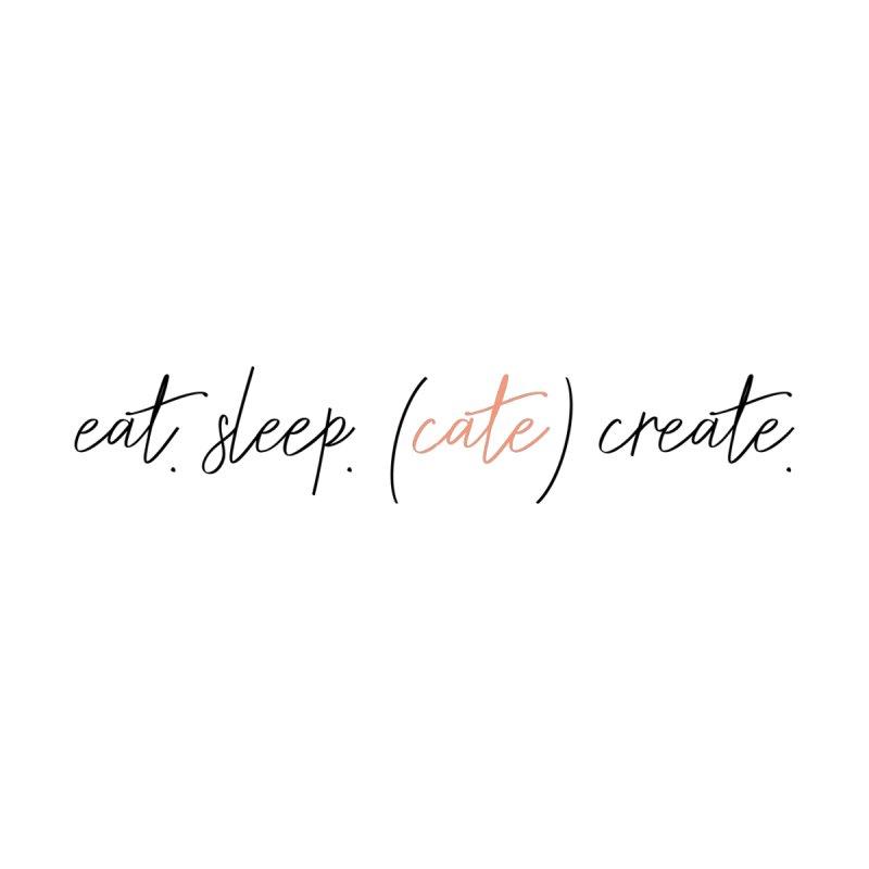 eat. sleep. (cate) create. by Cate Creative
