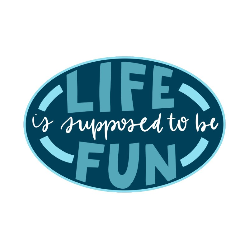 life is supposed to be fun by cathconofolio's Artist Shop