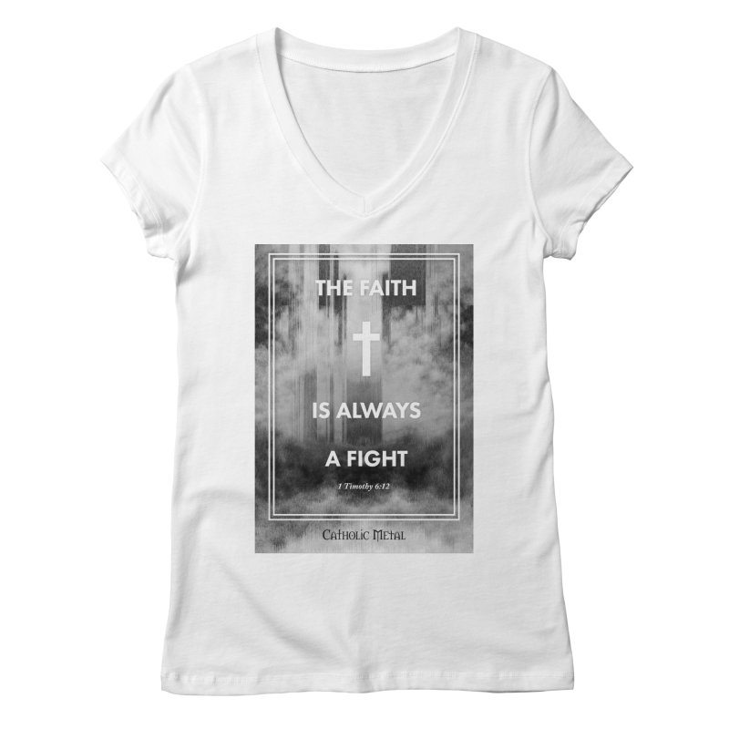 The Faith Is Always A Fight Women's V-Neck by Catholic Metal Merch