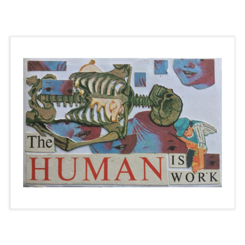 THE HUMAN IS WORK - pg.0 Home Fine Art Print by SOCIAL AMUSEMENT PRODUCTS. CURATED BY  CH4NNELIZER