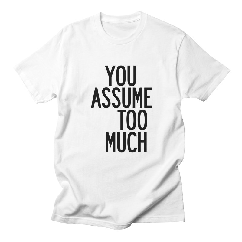 You Assume Too Much in Men's Regular T-Shirt White by by Chad Rea