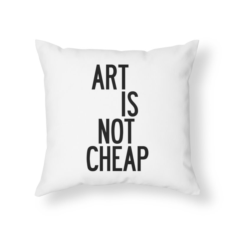 Art Is Not Cheap Home Throw Pillow by by Chad Rea