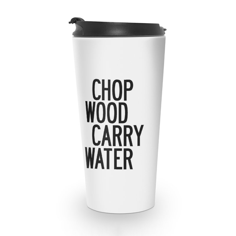 Chop Wood Carry Water Accessories Travel Mug by by Chad Rea