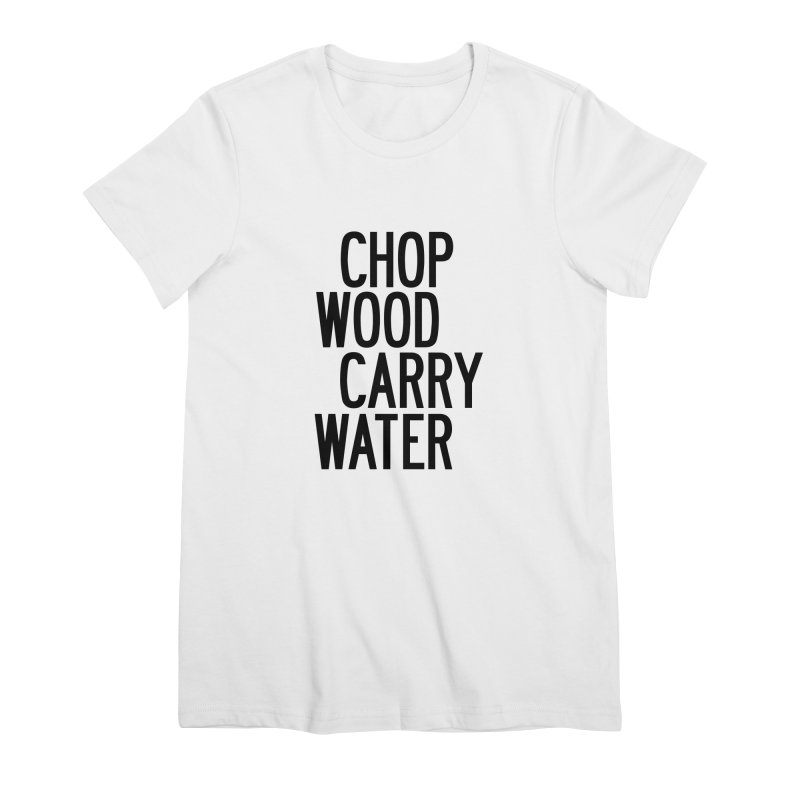 Chop Wood Carry Water Women's Premium T-Shirt by by Chad Rea
