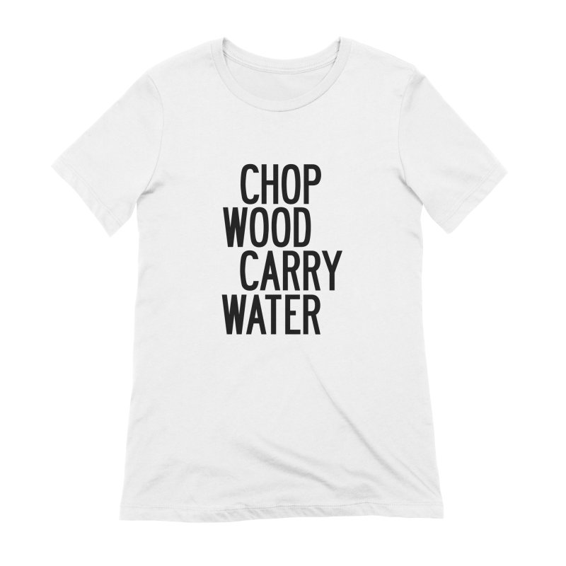 Chop Wood Carry Water Women's Extra Soft T-Shirt by by Chad Rea