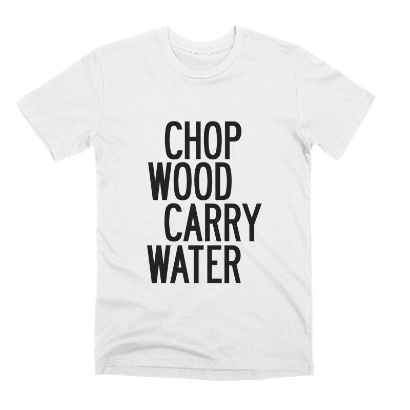 Chop Wood Carry Water Men's Premium T-Shirt by by Chad Rea