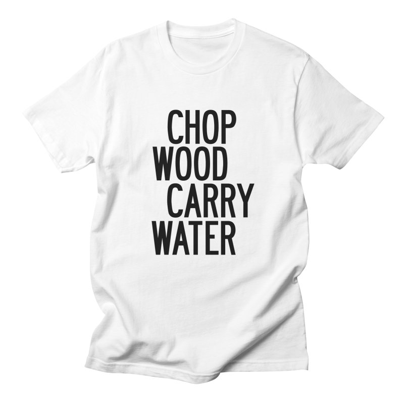 Chop Wood Carry Water in Men's Regular T-Shirt White by by Chad Rea