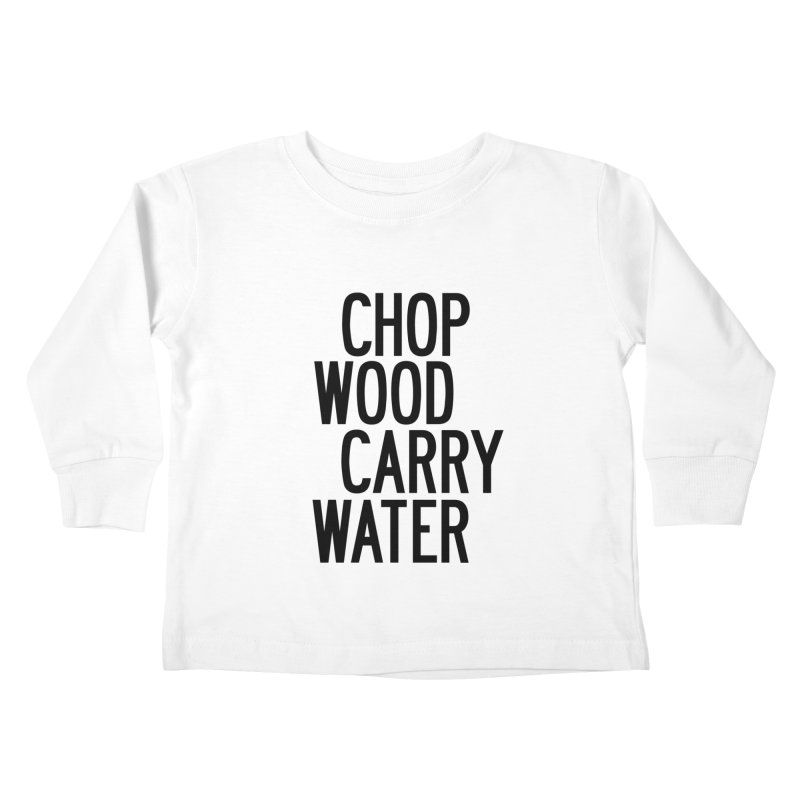 Chop Wood Carry Water Kids Toddler Longsleeve T-Shirt by by Chad Rea