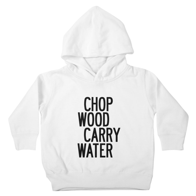Chop Wood Carry Water Kids Toddler Pullover Hoody by by Chad Rea