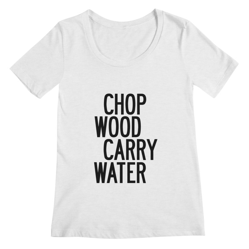 Chop Wood Carry Water Women's Regular Scoop Neck by by Chad Rea