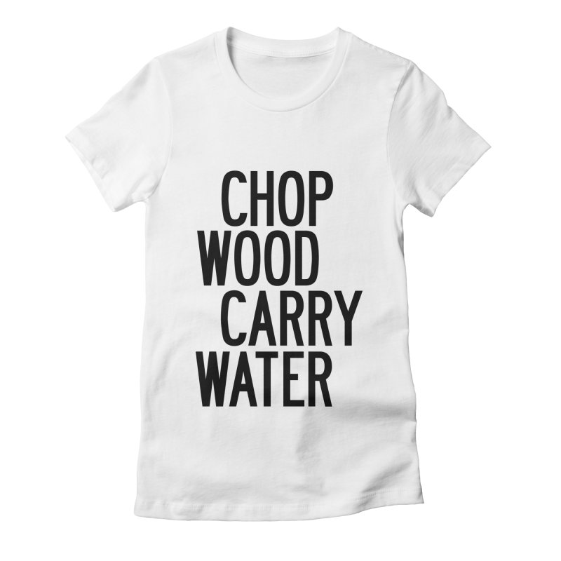 Chop Wood Carry Water Women's Fitted T-Shirt by by Chad Rea