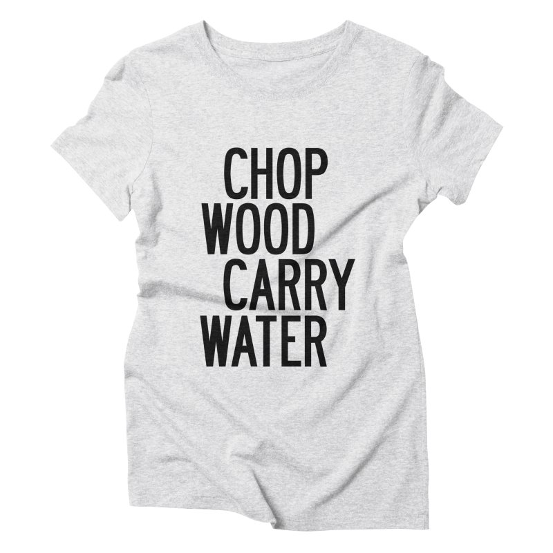 Chop Wood Carry Water Women's Triblend T-Shirt by by Chad Rea