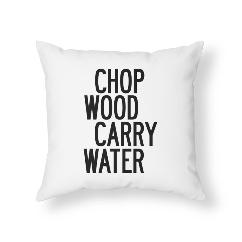 Chop Wood Carry Water Home Throw Pillow by by Chad Rea