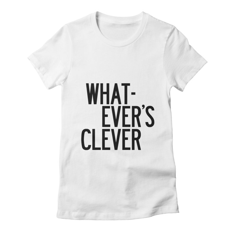 Whatever's Clever Women's Fitted T-Shirt by by Chad Rea