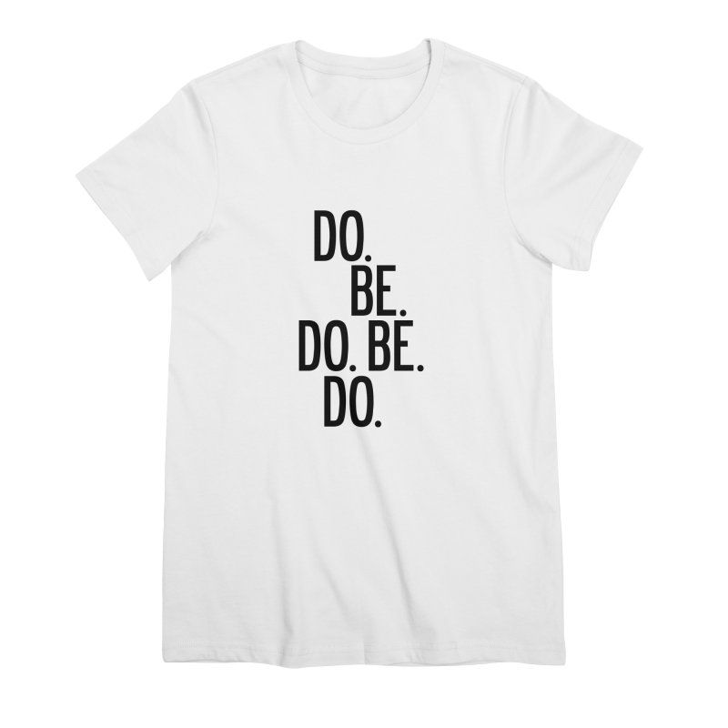 Do. Be. Do. Be. Do. Women's Premium T-Shirt by by Chad Rea