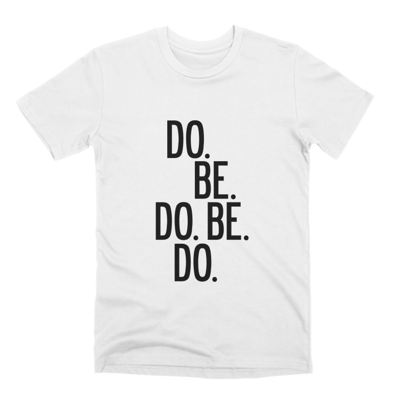 Do. Be. Do. Be. Do. Men's Premium T-Shirt by by Chad Rea