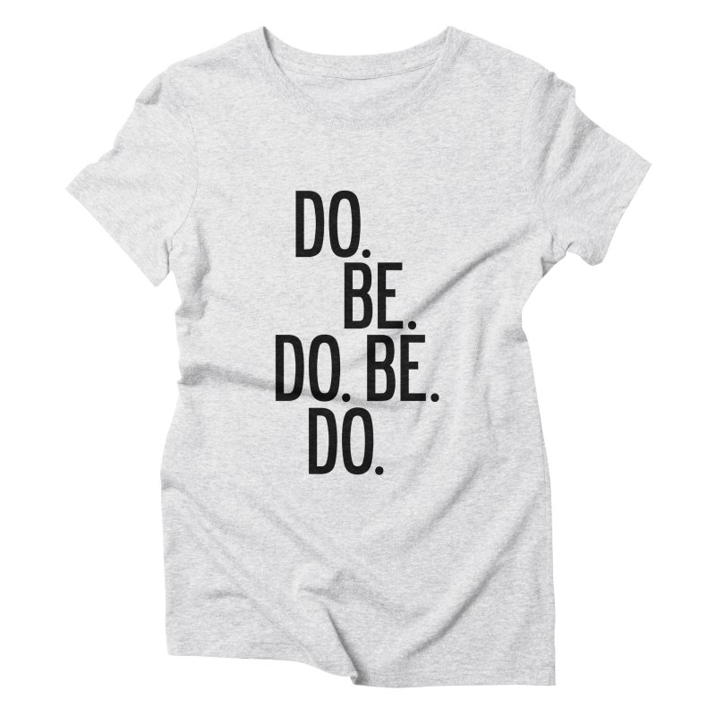 Do. Be. Do. Be. Do. Women's Triblend T-Shirt by by Chad Rea
