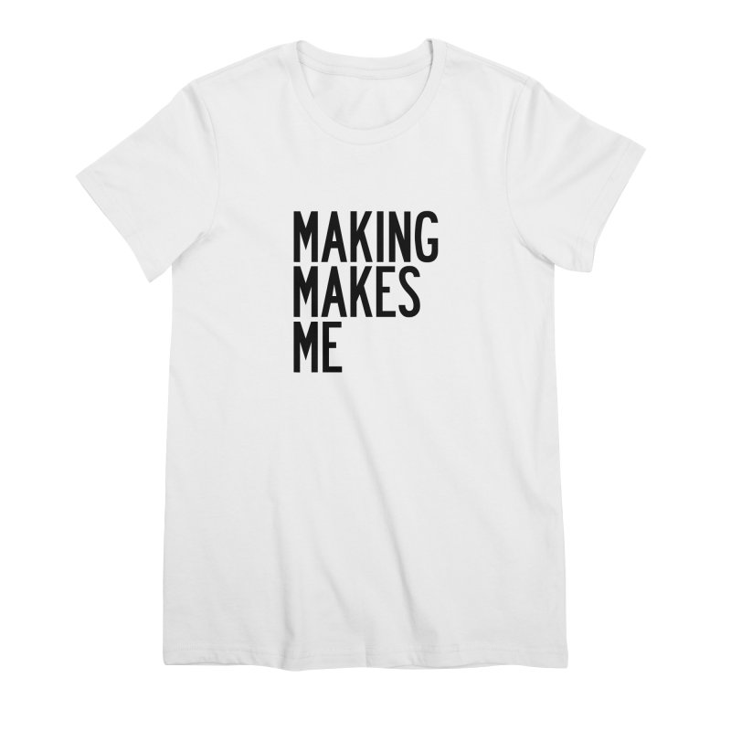 Making Makes Me Women's Premium T-Shirt by by Chad Rea
