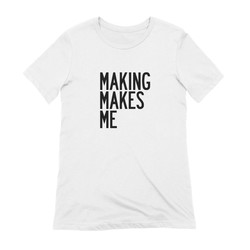 Making Makes Me Women's Extra Soft T-Shirt by by Chad Rea