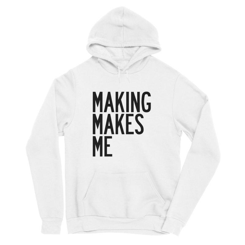 Making Makes Me Men's Sponge Fleece Pullover Hoody by by Chad Rea