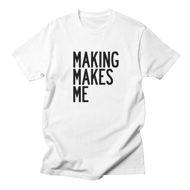 Making Makes Me in Men's Regular T-Shirt White by by Chad Rea