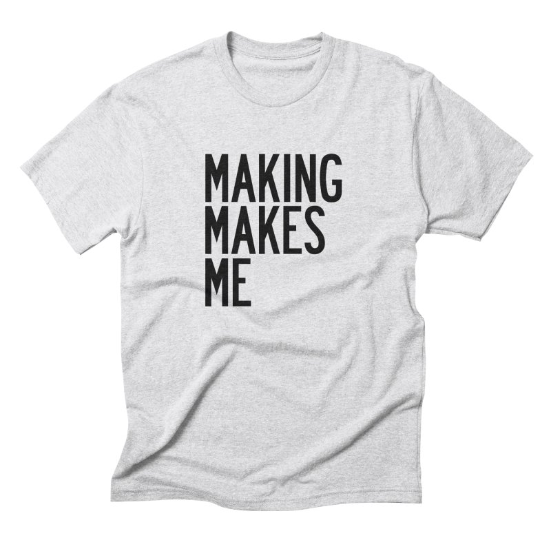Making Makes Me Men's Triblend T-Shirt by by Chad Rea