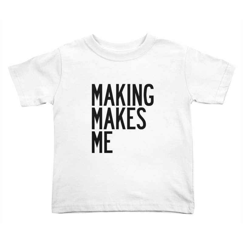 Making Makes Me Kids Toddler T-Shirt by by Chad Rea
