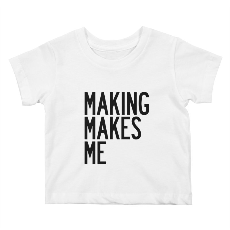 Making Makes Me Kids Baby T-Shirt by by Chad Rea