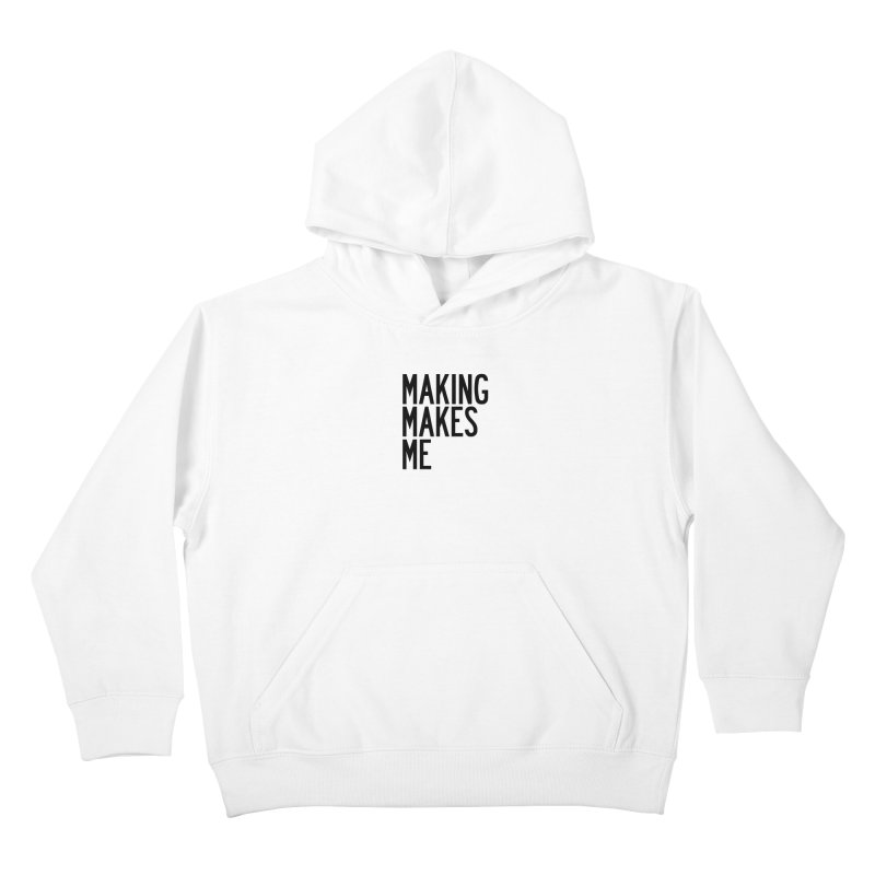 Making Makes Me Kids Pullover Hoody by by Chad Rea