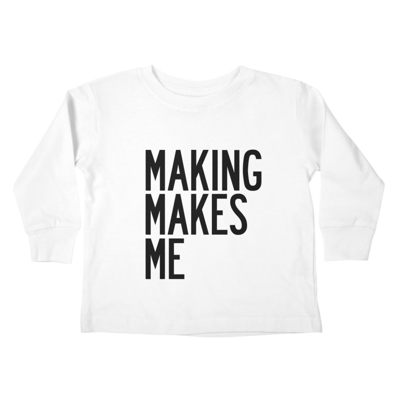 Making Makes Me Kids Toddler Longsleeve T-Shirt by by Chad Rea