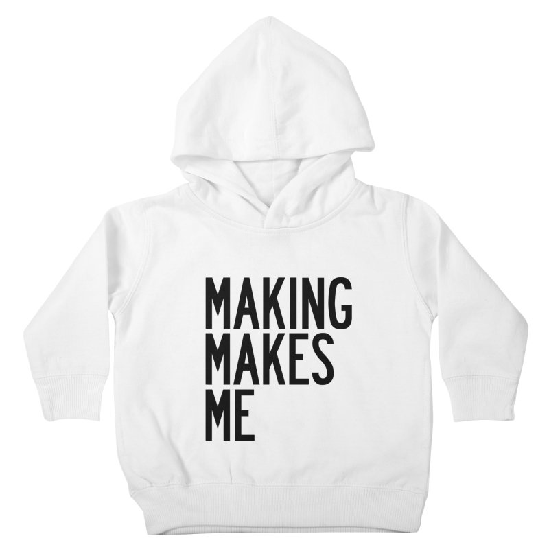 Making Makes Me Kids Toddler Pullover Hoody by by Chad Rea