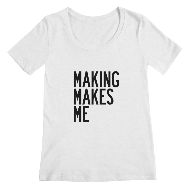 Making Makes Me Women's Regular Scoop Neck by by Chad Rea