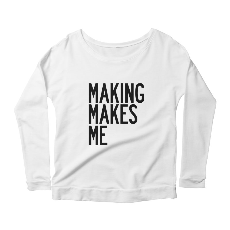 Making Makes Me Women's Scoop Neck Longsleeve T-Shirt by by Chad Rea