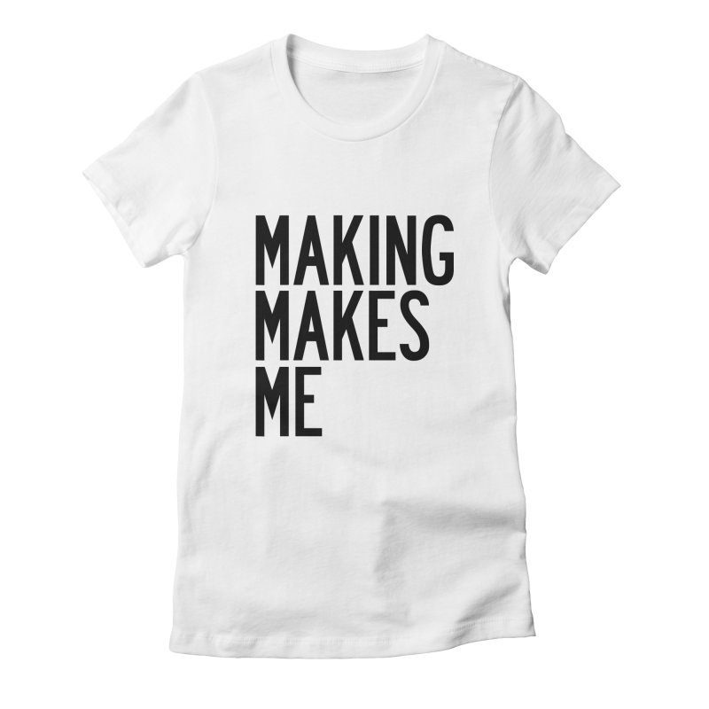 Making Makes Me Women's Fitted T-Shirt by by Chad Rea