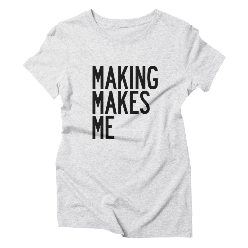 Making Makes Me Women's Triblend T-Shirt by by Chad Rea