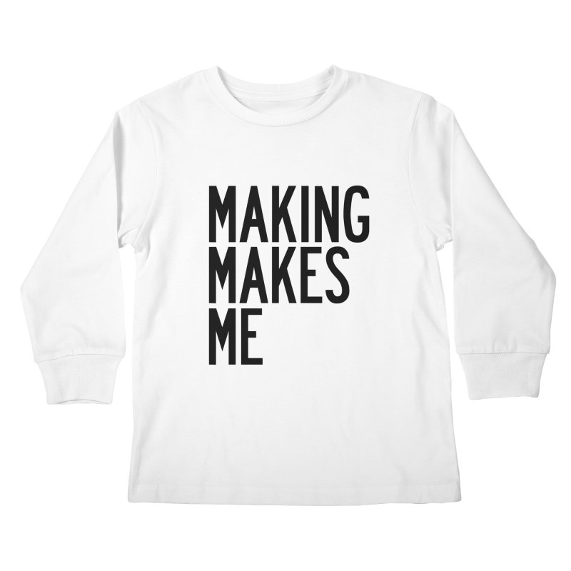 Making Makes Me Kids Longsleeve T-Shirt by by Chad Rea
