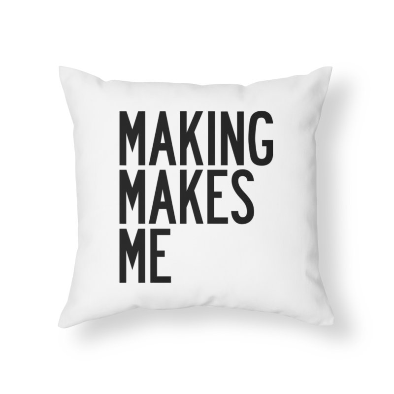 Making Makes Me Home Throw Pillow by by Chad Rea