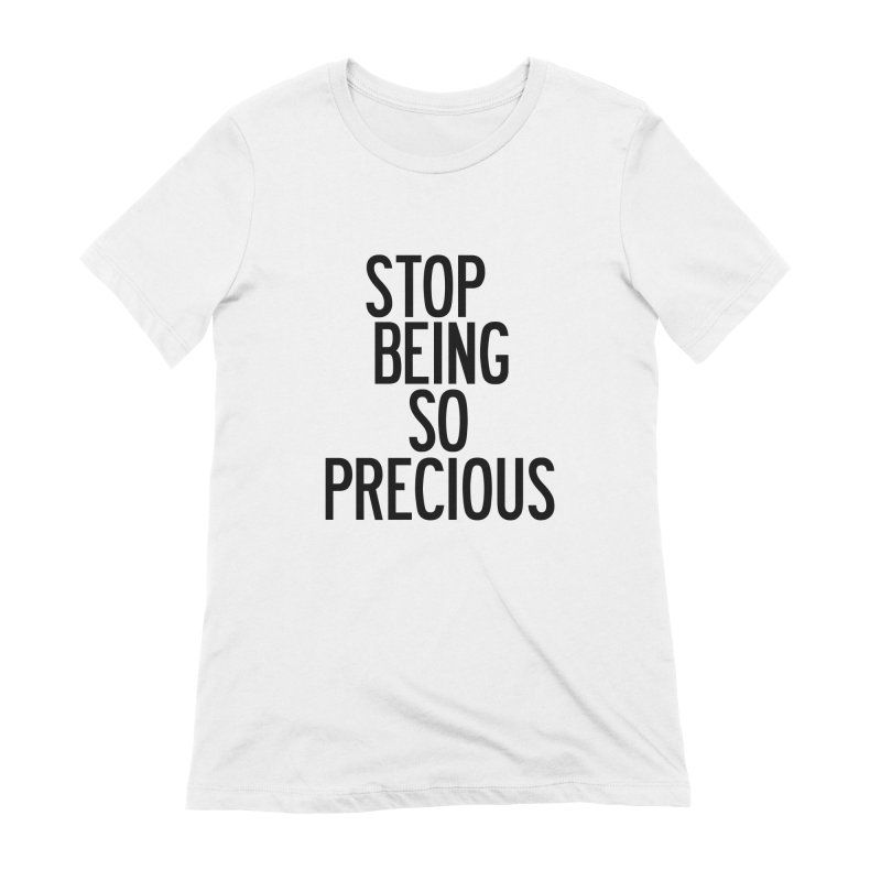 Stop Being So Precious Women's Extra Soft T-Shirt by by Chad Rea